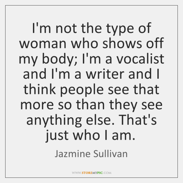 I'm not the type of woman who shows off my body; I'm ...