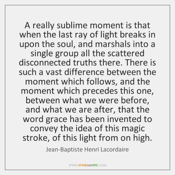 A really sublime moment is that when the last ray of light ...