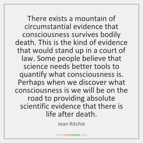 There exists a mountain of circumstantial evidence that consciousness survives bodily death. ...