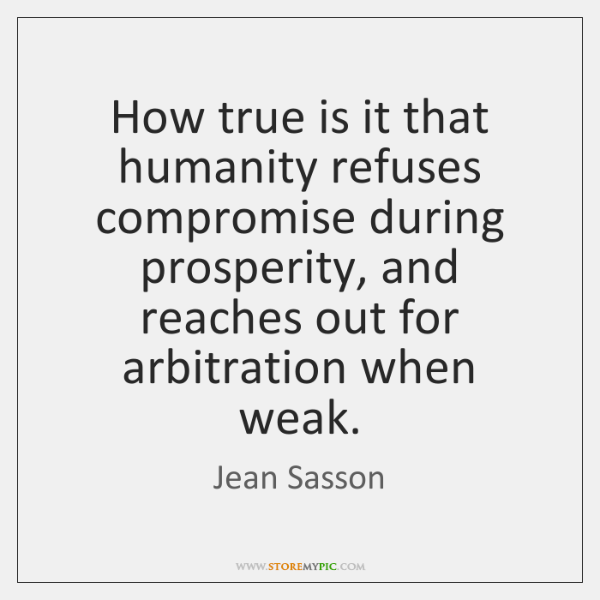 How true is it that humanity refuses compromise during prosperity, and reaches ...