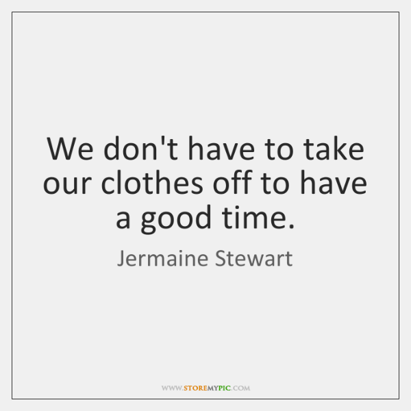 We don't have to take our clothes off to have a good ...