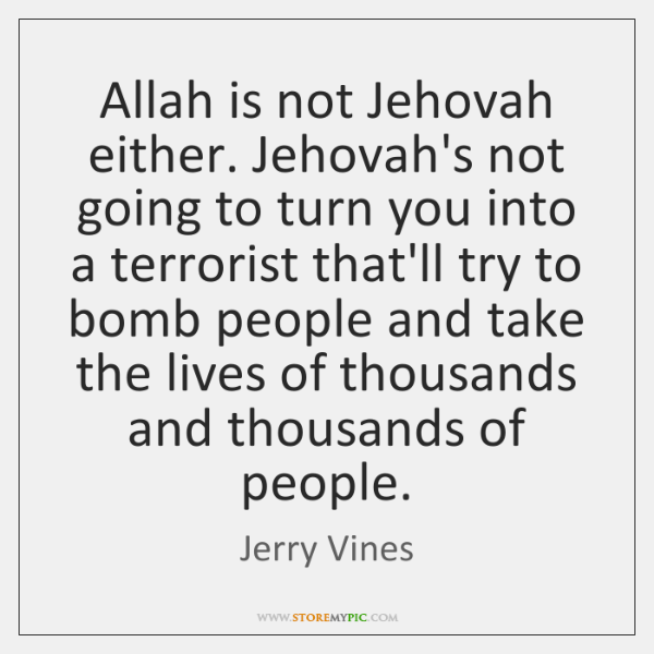 Allah is not Jehovah either. Jehovah's not going to turn you into ...