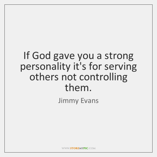 If God gave you a strong personality it's for serving others not ...