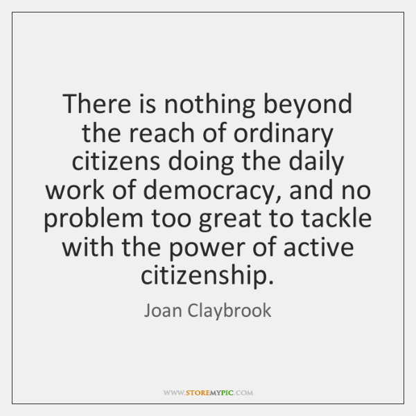 There is nothing beyond the reach of ordinary citizens doing the daily ...