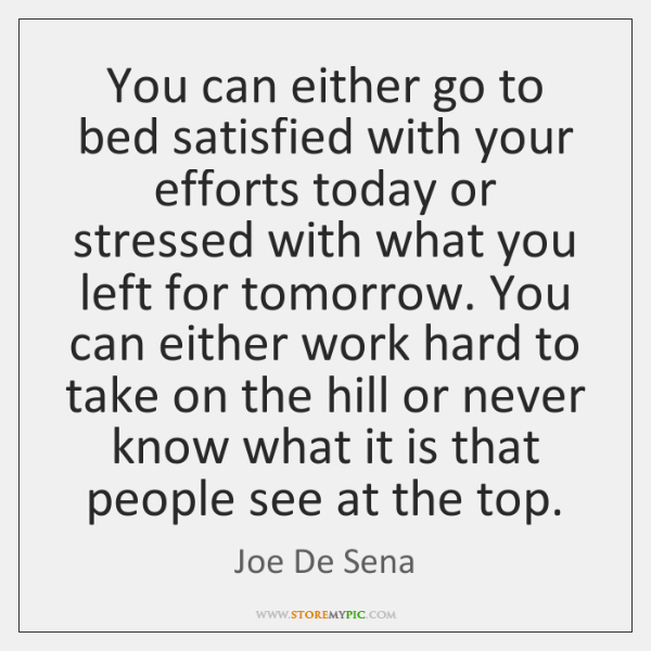 You can either go to bed satisfied with your efforts today or ...