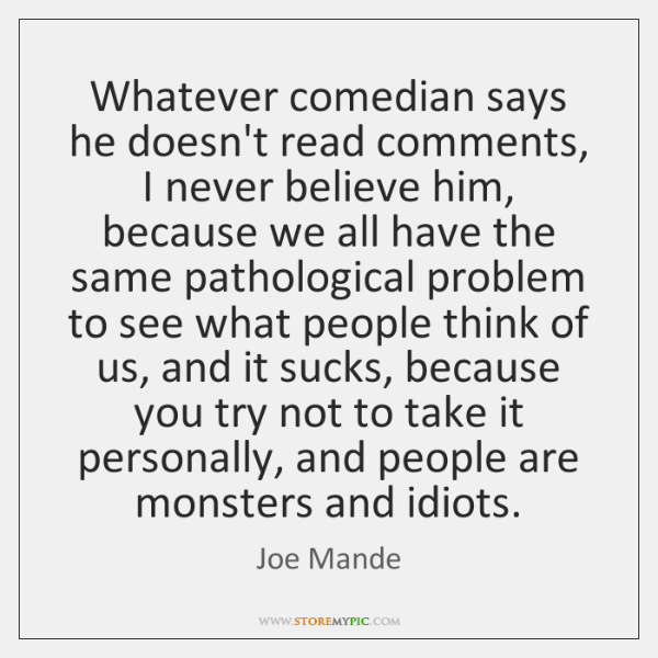 Whatever comedian says he doesn't read comments, I never believe him, because ...