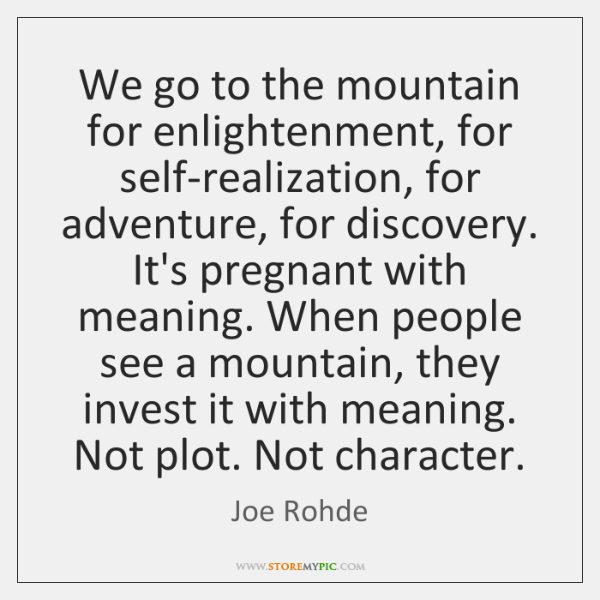We go to the mountain for enlightenment, for self-realization, for adventure, for ...