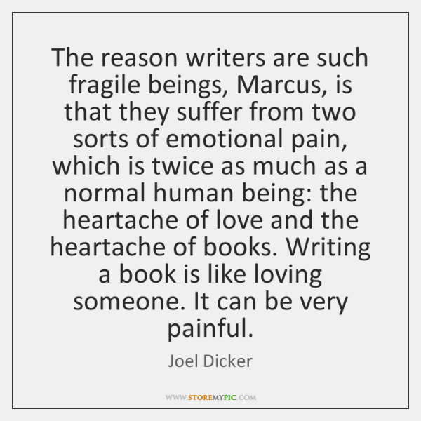 The reason writers are such fragile beings, Marcus, is that they suffer ...