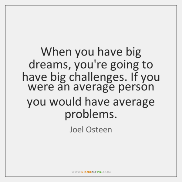 When you have big dreams, you're going to have big challenges. If ...