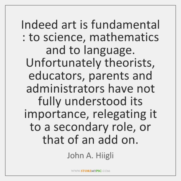 Indeed art is fundamental : to science, mathematics and to language. Unfortunately theorists, ...