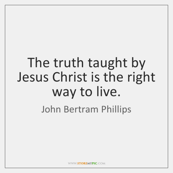 The truth taught by Jesus Christ is the right way to live.