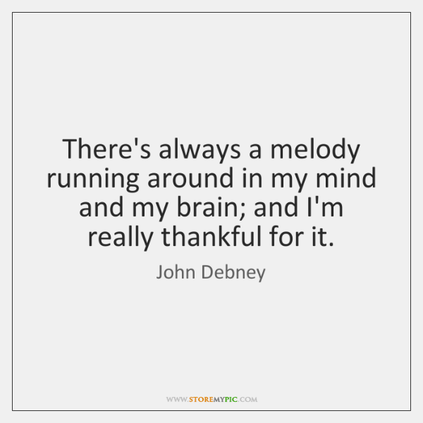 There's always a melody running around in my mind and my brain; ...