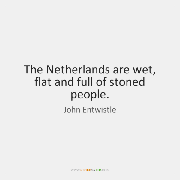 The Netherlands are wet, flat and full of stoned people.