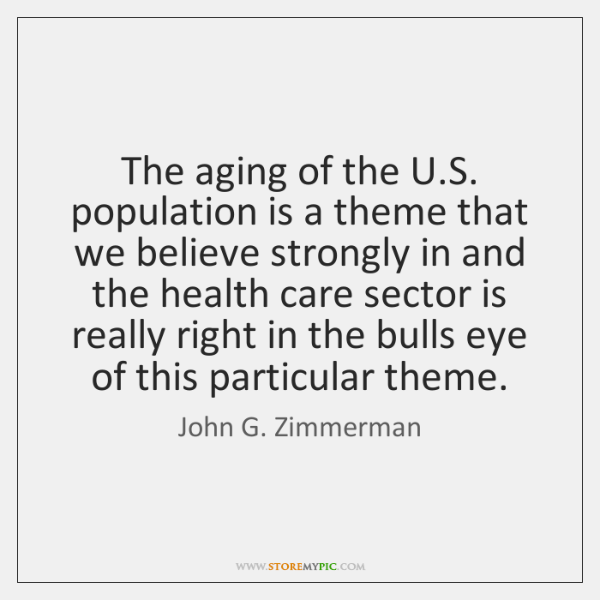 The aging of the U.S. population is a theme that we ...