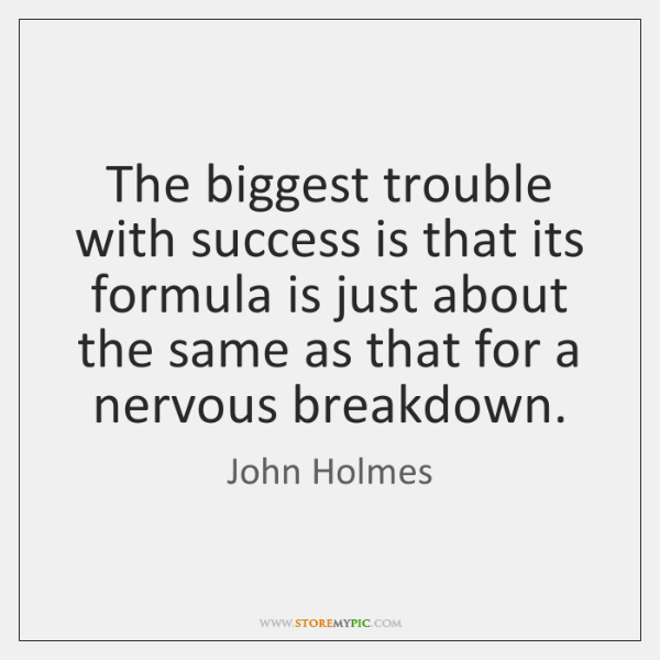 The biggest trouble with success is that its formula is just about ...