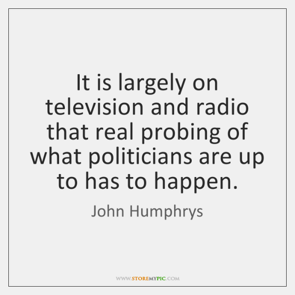 It is largely on television and radio that real probing of what ...