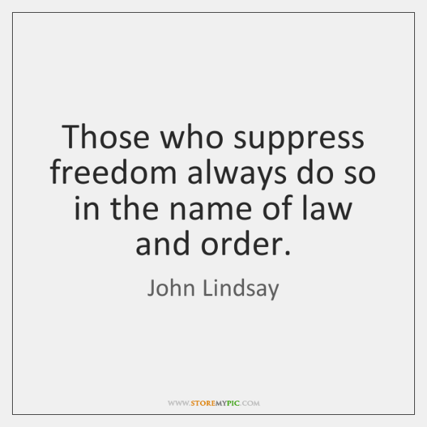 Those who suppress freedom always do so in the name of law ...