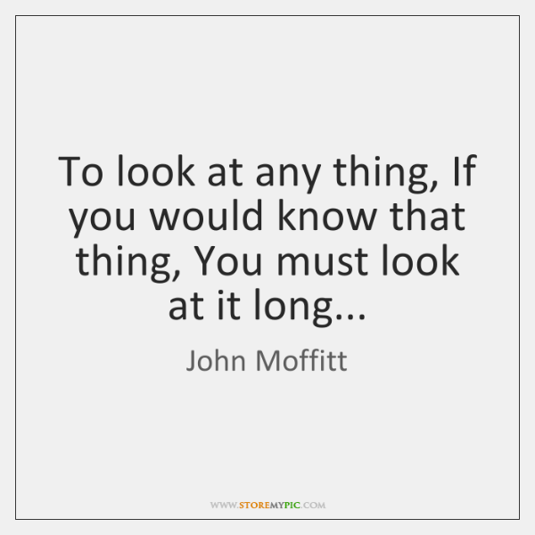 To look at any thing, If you would know that thing, You ...