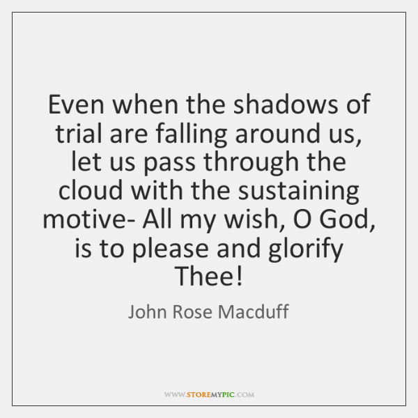 Even when the shadows of trial are falling around us, let us ...