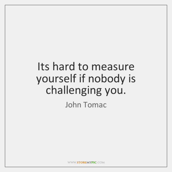 Its hard to measure yourself if nobody is challenging you.