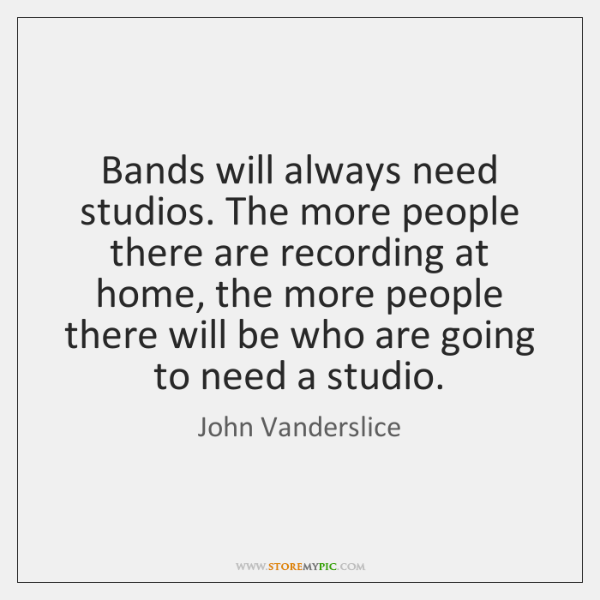 Bands will always need studios. The more people there are recording at ...