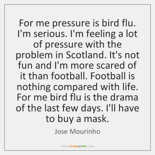 For me pressure is bird flu. I'm serious. I'm feeling a lot ...