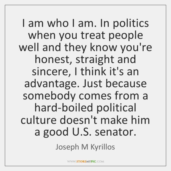 I am who I am. In politics when you treat people well ...