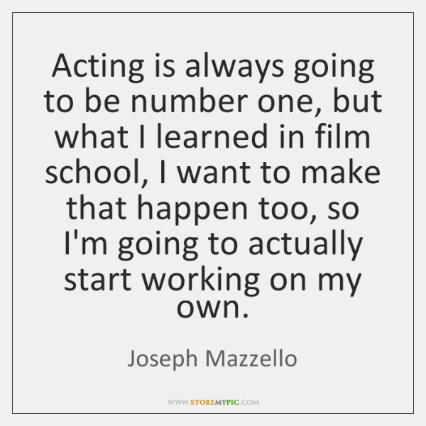 Acting is always going to be number one, but what I learned ...