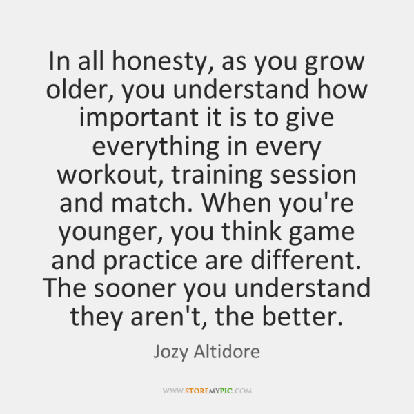 In all honesty, as you grow older, you understand how important it ...