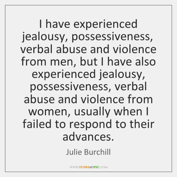 I have experienced jealousy, possessiveness, verbal abuse and violence from men, but ...