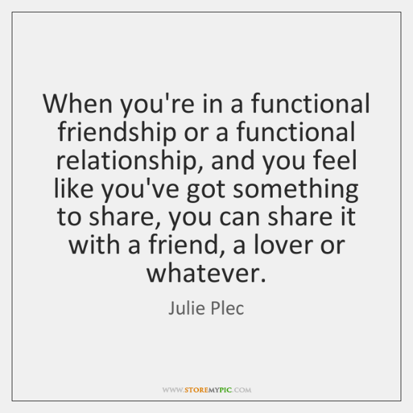 When you're in a functional friendship or a functional relationship, and you ...