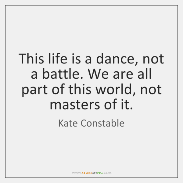 This life is a dance, not a battle. We are all part ...