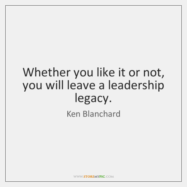 Whether You Like It Or Not You Will Leave A Leadership Legacy