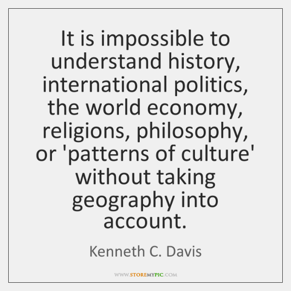It is impossible to understand history, international politics, the world economy, religions, ...