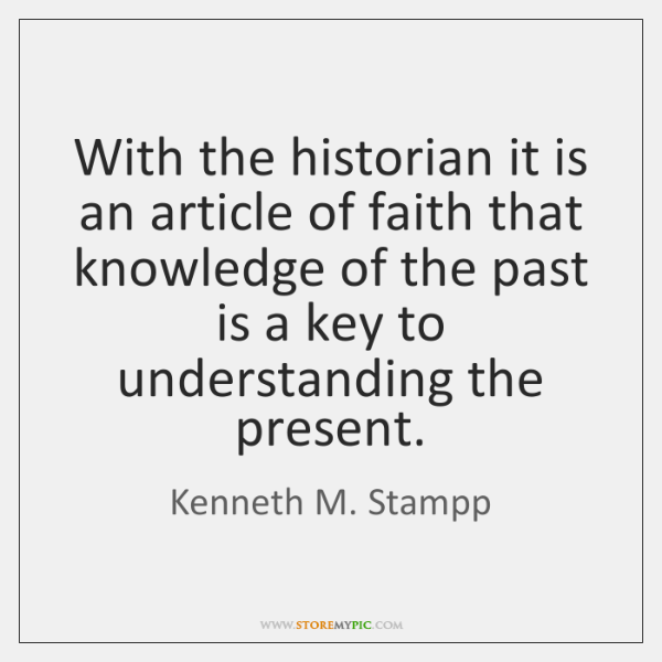 With the historian it is an article of faith that knowledge of ...