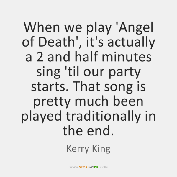 When we play 'Angel of Death', it's actually a 2 and half minutes ...