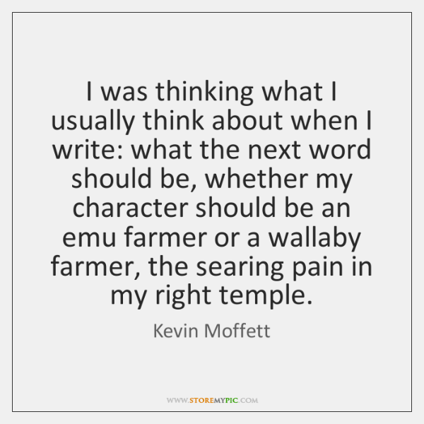 I was thinking what I usually think about when I write: what ...