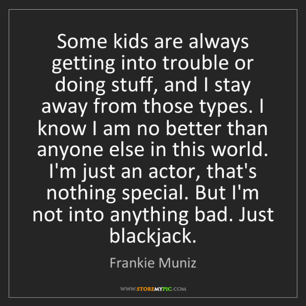 Frankie Muniz: Some kids are always getting into trouble or doing stuff,...