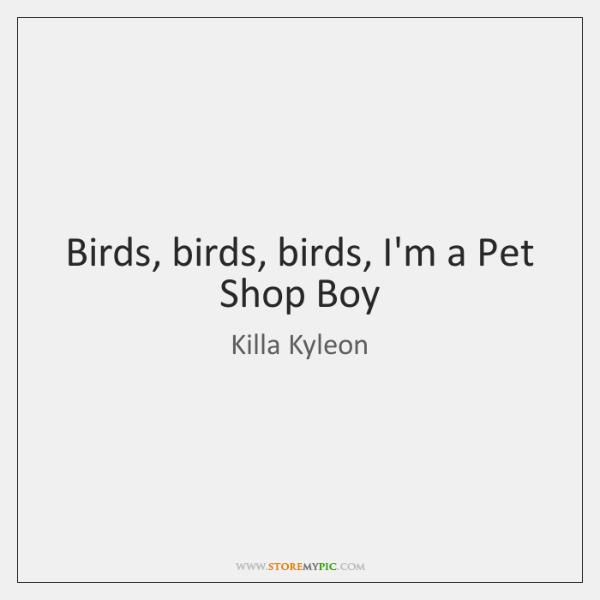 Birds, birds, birds, I'm a Pet Shop Boy