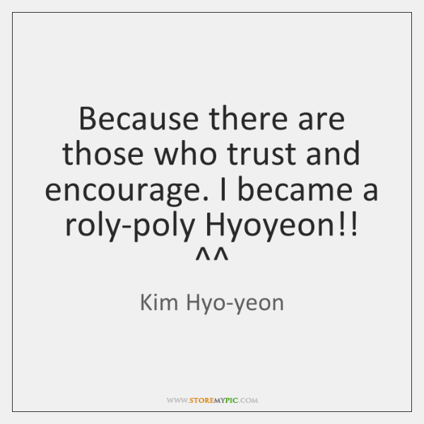 Because there are those who trust and encourage. I became a roly-poly ...