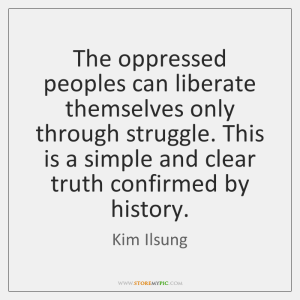 The oppressed peoples can liberate themselves only through struggle. This is a ...