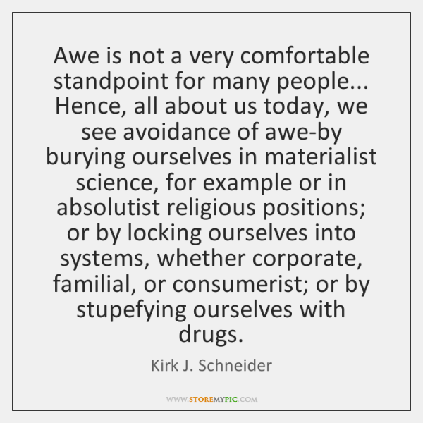 Awe is not a very comfortable standpoint for many people... Hence, all ...