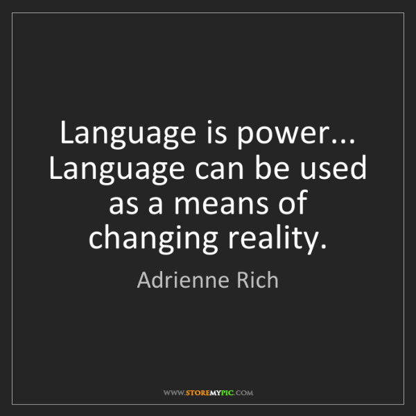 Adrienne Rich: Language is power... Language can be used as a means...