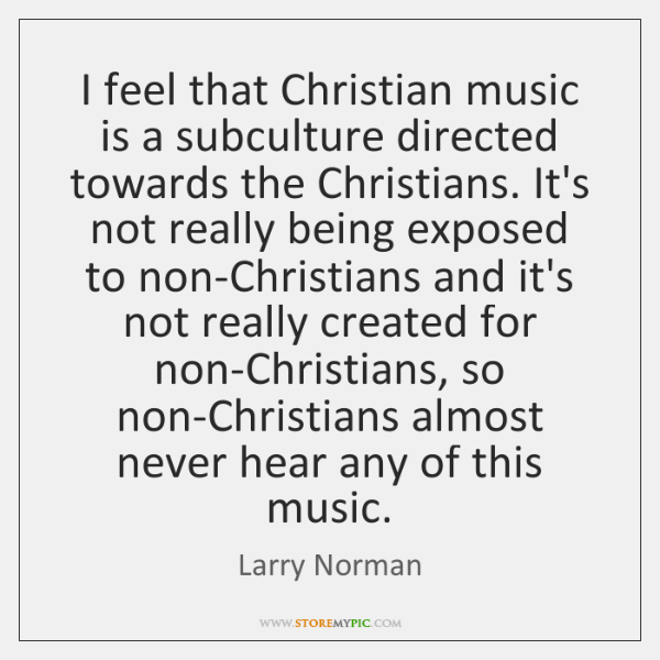I feel that Christian music is a subculture directed towards the Christians. ...