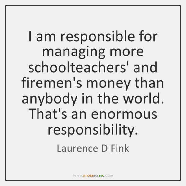 I am responsible for managing more schoolteachers' and firemen's money than anybody ...