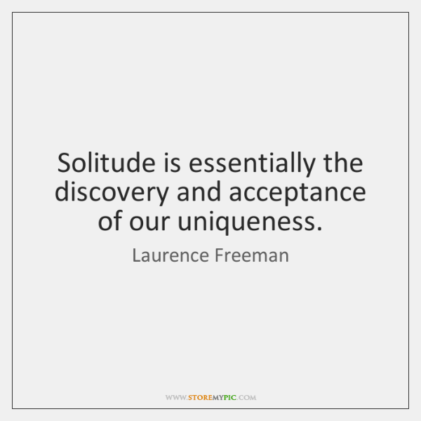 Solitude is essentially the discovery and acceptance of our uniqueness.