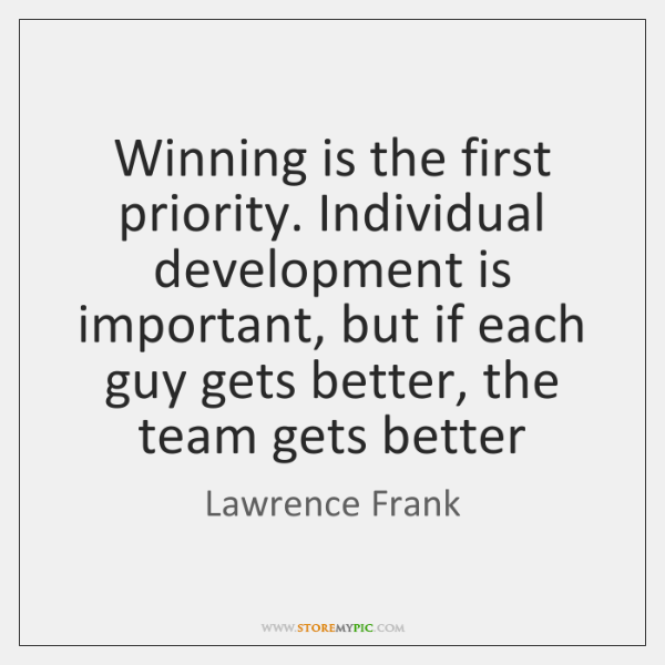 Winning is the first priority. Individual development is important, but if each ...