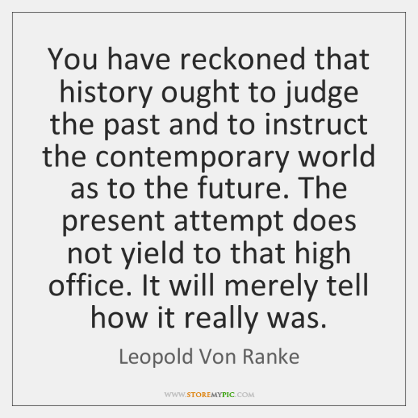 You have reckoned that history ought to judge the past and to ...