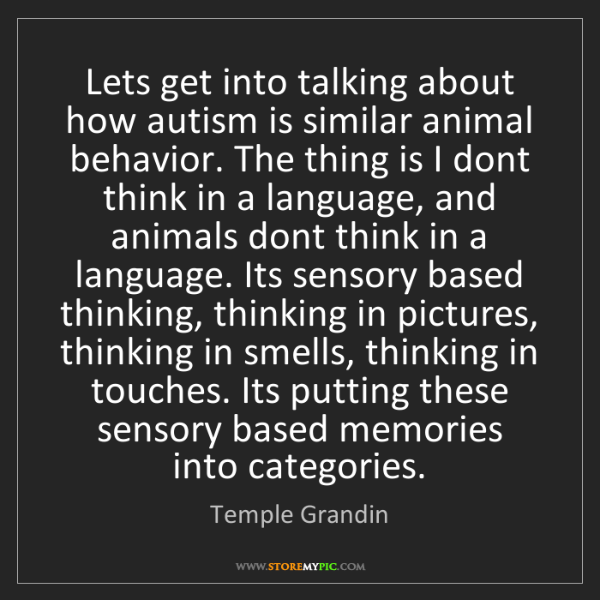 Temple Grandin: Lets get into talking about how autism is similar animal...