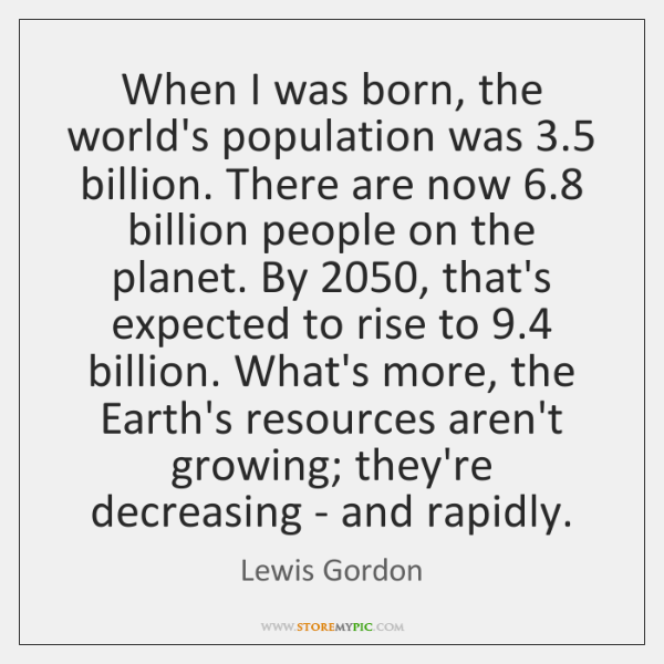 When I was born, the world's population was 3.5 billion. There are now 6.8 ...